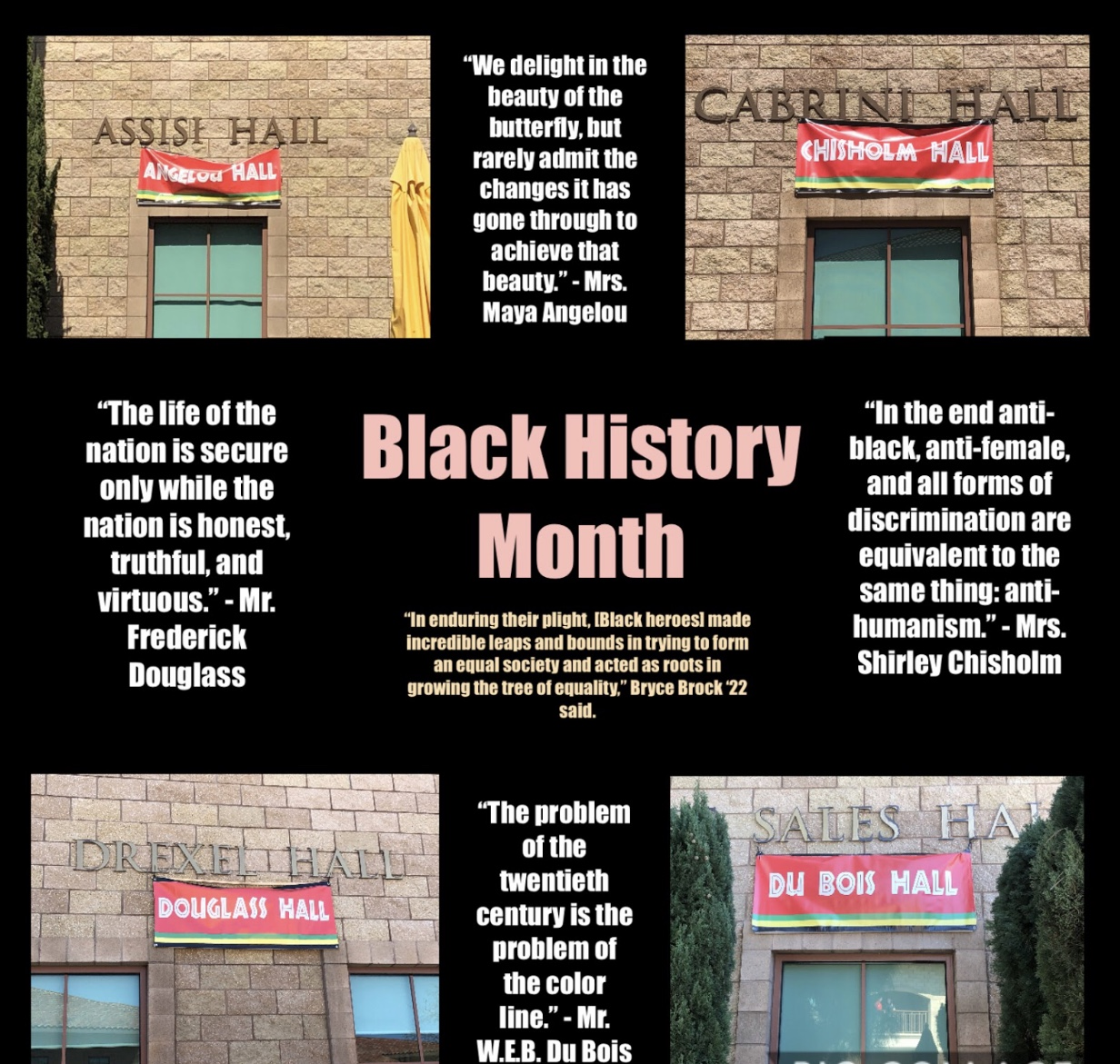 A time to honor and commemorate African-American heroes who fought for equality, such as Mrs. Maya Angelou, Mrs. Shirley Chisholm, Mr. W.E.B. Du Bois, and Mr. Frederick Douglass, Black History Month influences people all across America and often inspires them to stand up against social injustices.